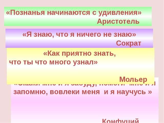 «Познанья начинаются с удивления» Аристотель «Скажи мне и я забуду, помоги мн...