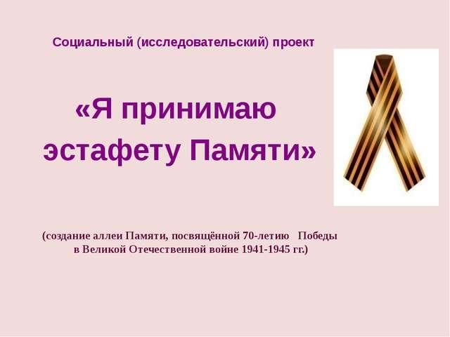 Социальный (исследовательский) проект «Я принимаю эстафету Памяти» (создание...
