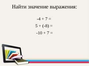 Найти значение выражения: -4 + 7 = 5 + (-8) = -10 + 7 =