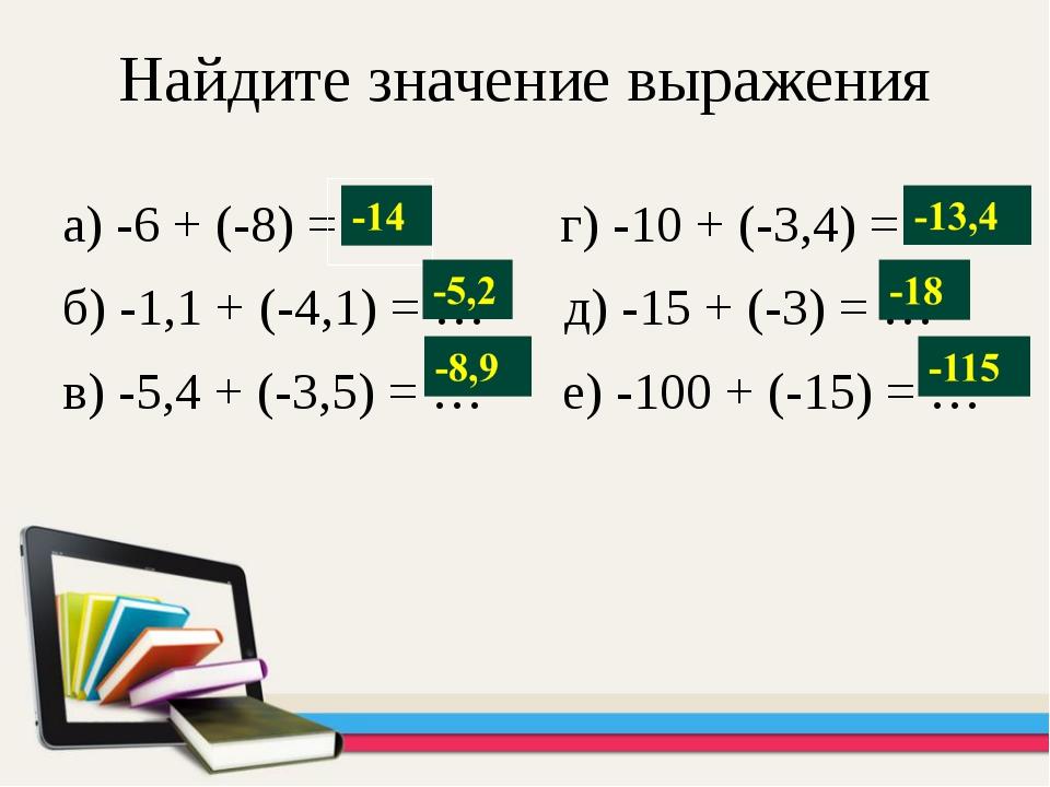 Найдите значение выражения а) -6 + (-8) = … г) -10 + (-3,4) = … б) -1,1 + (-4...