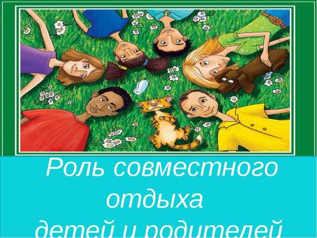 Роль совместного отдыха детей и родителей