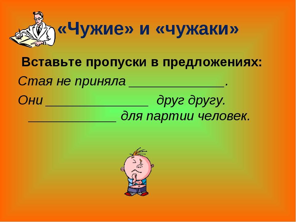 «Чужие» и «чужаки» Вставьте пропуски в предложениях: Стая не приняла _______...