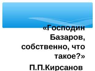 «Господин Базаров, собственно, что такое?» П.П.Кирсанов