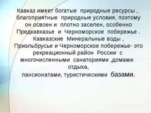 Кавказ имеет богатые природные ресурсы , благоприятные природные условия, по