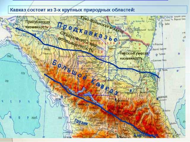 Кавказ состоит из 3-х крупных природных областей: П р е д к а в к а з ь е Б о...