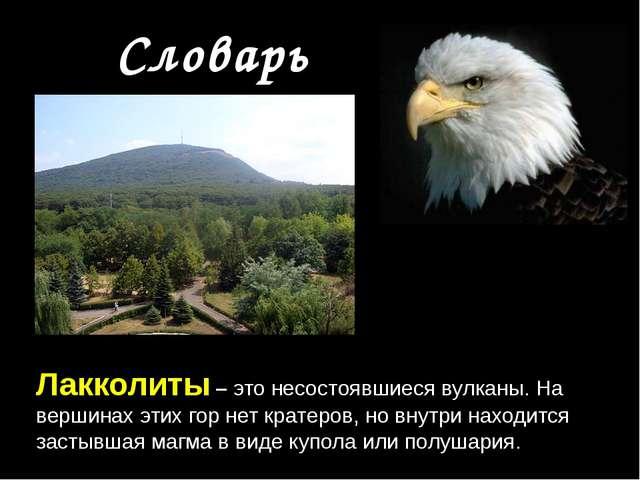 Словарь Лакколиты – это несостоявшиеся вулканы. На вершинах этих гор нет кра...