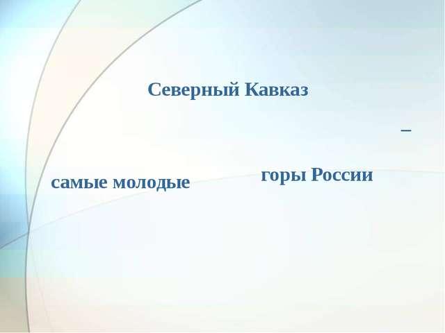 Северный Кавказ _ самые молодые горы России