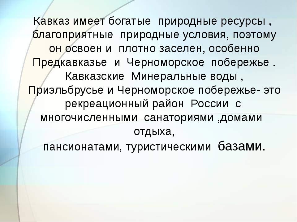 Кавказ имеет богатые природные ресурсы , благоприятные природные условия, по...