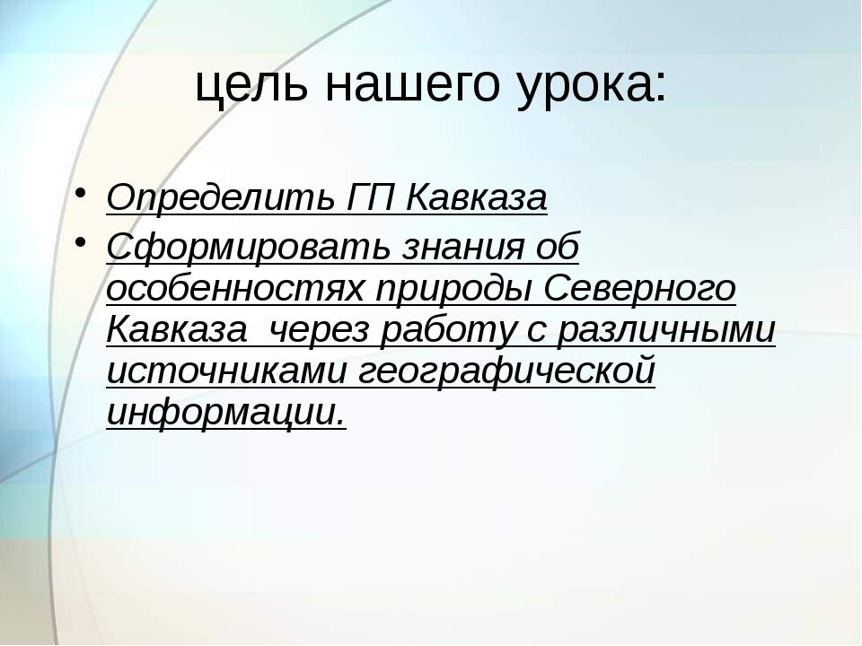 цель нашего урока: Определить ГП Кавказа Сформировать знания об особенностях...