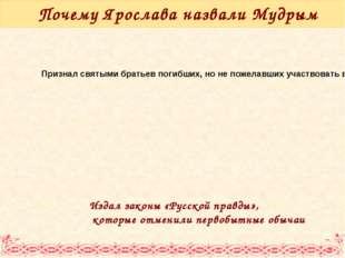 Почему Ярослава назвали Мудрым Издал законы «Русской правды», которые отменил
