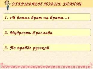 ОТКРЫВАЕМ НОВЫЕ ЗНАНИЯ 1. «И встал брат на брата...» 2. Мудрость Ярослава 3.