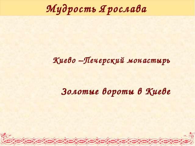 Мудрость Ярослава Киево –Печерский монастырь Золотые вороты в Киеве