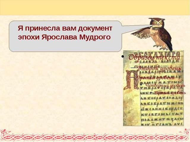 Я принесла вам документ эпохи Ярослава Мудрого