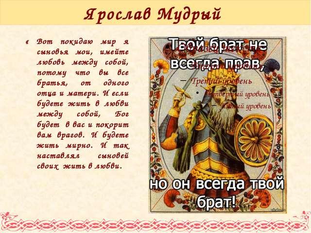 Ярослав Мудрый « Вот покидаю мир я сыновья мои, имейте любовь между собой, по...