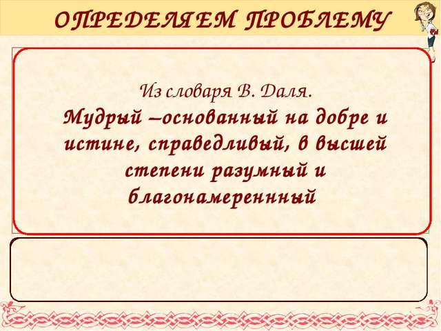Из словаря В. Даля. Мудрый –основанный на добре и истине, справедливый, в выс...