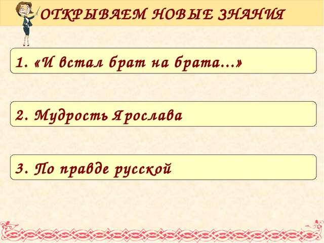 ОТКРЫВАЕМ НОВЫЕ ЗНАНИЯ 1. «И встал брат на брата...» 2. Мудрость Ярослава 3....