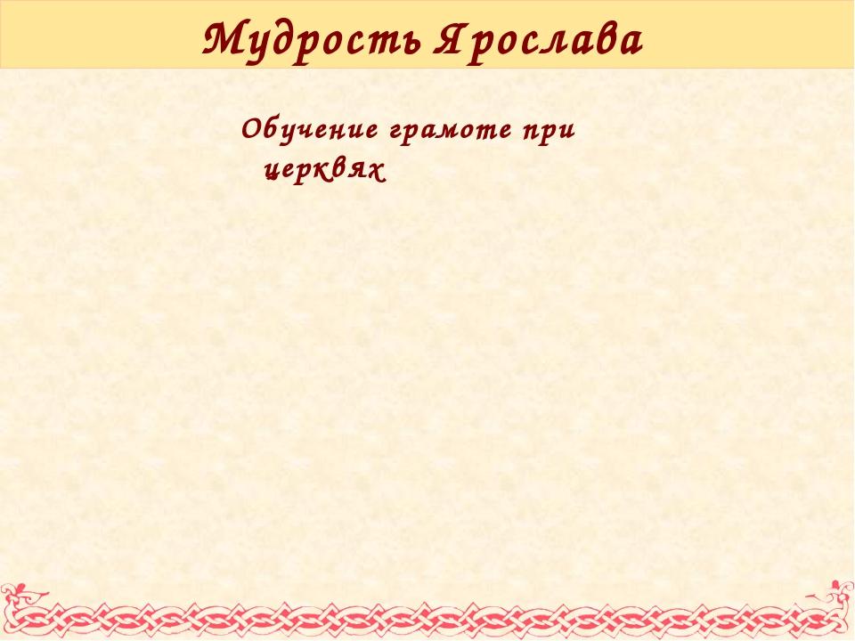 Мудрость Ярослава Обучение грамоте при церквях