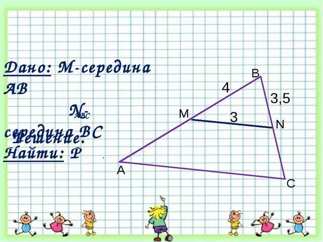 3,5 A B C N M 3 4 Дано: М-середина АВ N- середина ВС Найти: Р . ABC Решение.