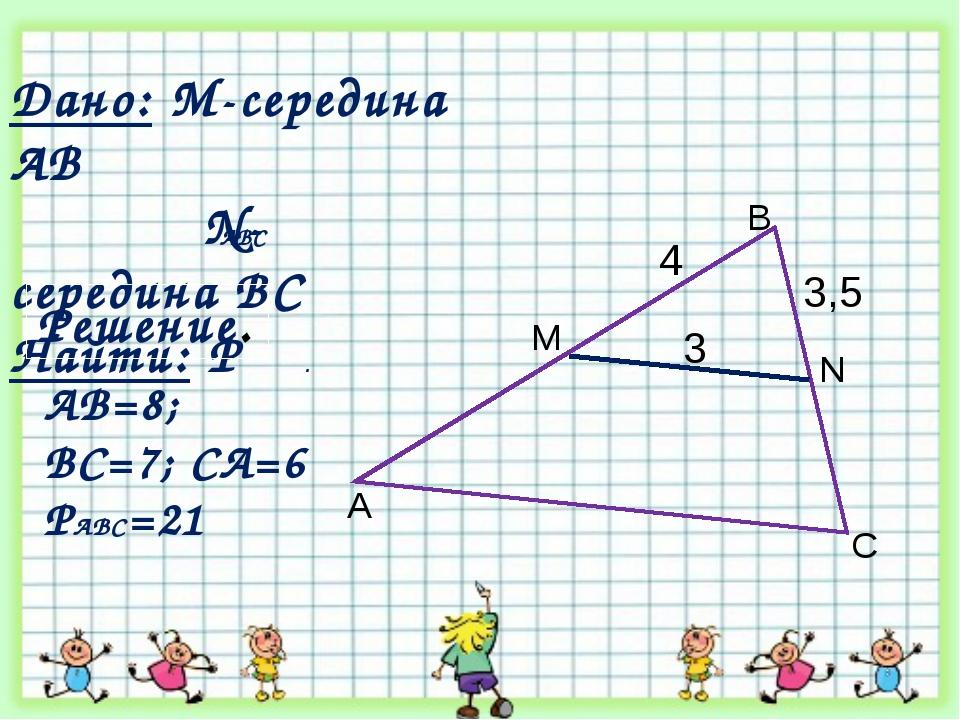 3,5 A B C N M 3 4 Дано: М-середина АВ N- середина ВС Найти: Р . ABC Решение....