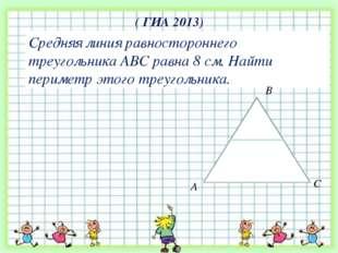 ( ГИА 2013) Средняя линия равностороннего треугольника АВС равна 8 см. Найти