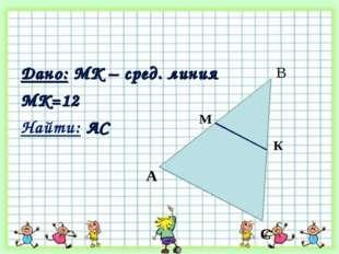 Дано: MК – сред. линия МК=12 Найти: АС А К М С В