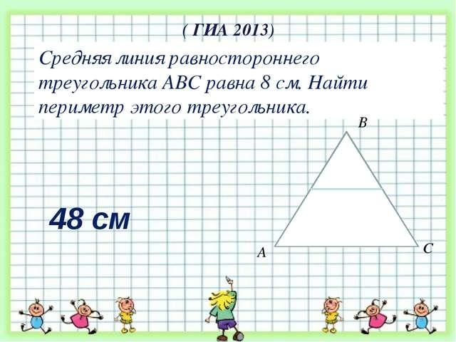 ( ГИА 2013) Средняя линия равностороннего треугольника АВС равна 8 см. Найти...