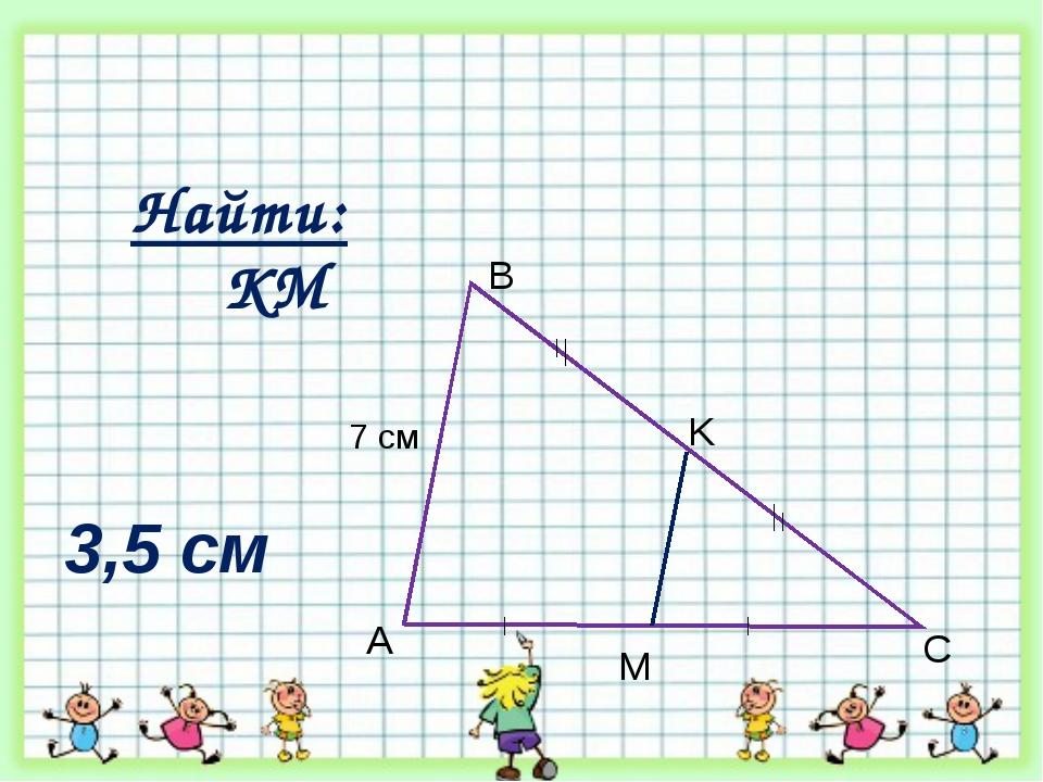 7 см A B C M K Найти: КМ 3,5 см