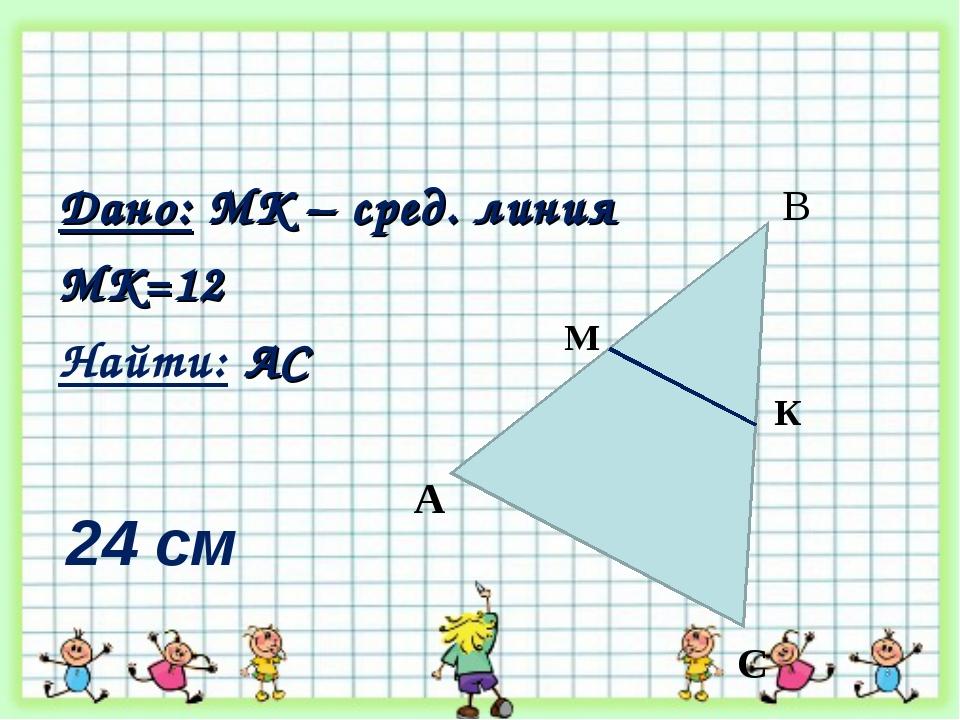 Дано: MК – сред. линия МК=12 Найти: АС А К М С В 24 см