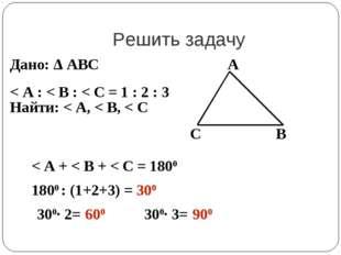 Решить задачу Дано: Δ АВС < А : < В : < С = 1 : 2 : 3 Найти: < А, < В, < С А