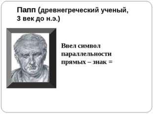 Папп (древнегреческий ученый, 3 век до н.э.) Ввел символ параллельности прямы