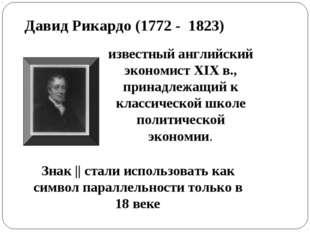 Давид Рикардо (1772 - 1823) известный английский экономист XIX в., принадлежа