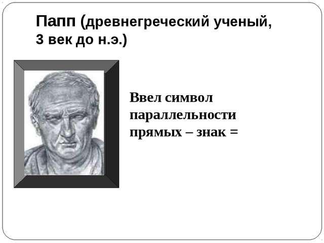 Папп (древнегреческий ученый, 3 век до н.э.) Ввел символ параллельности прямы...