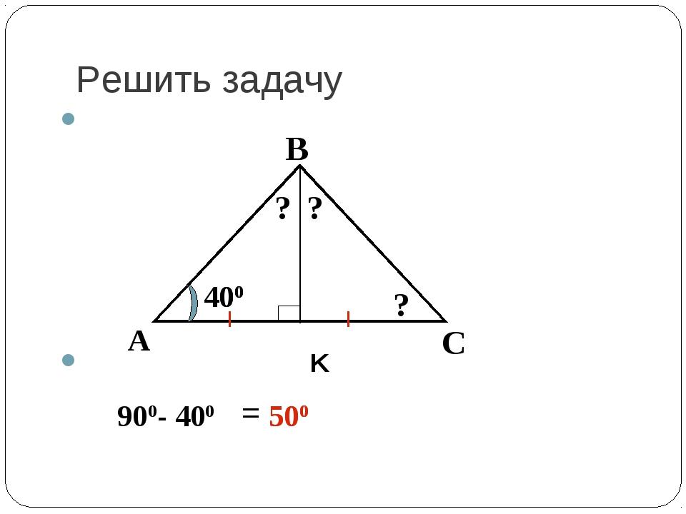 Решить задачу K А В С 400 ? ? ? 900- 400 = 500 500 400