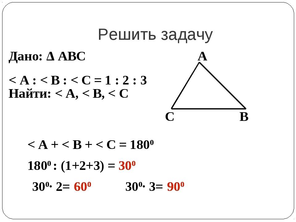Решить задачу Дано: Δ АВС < А : < В : < С = 1 : 2 : 3 Найти: < А, < В, < С А...