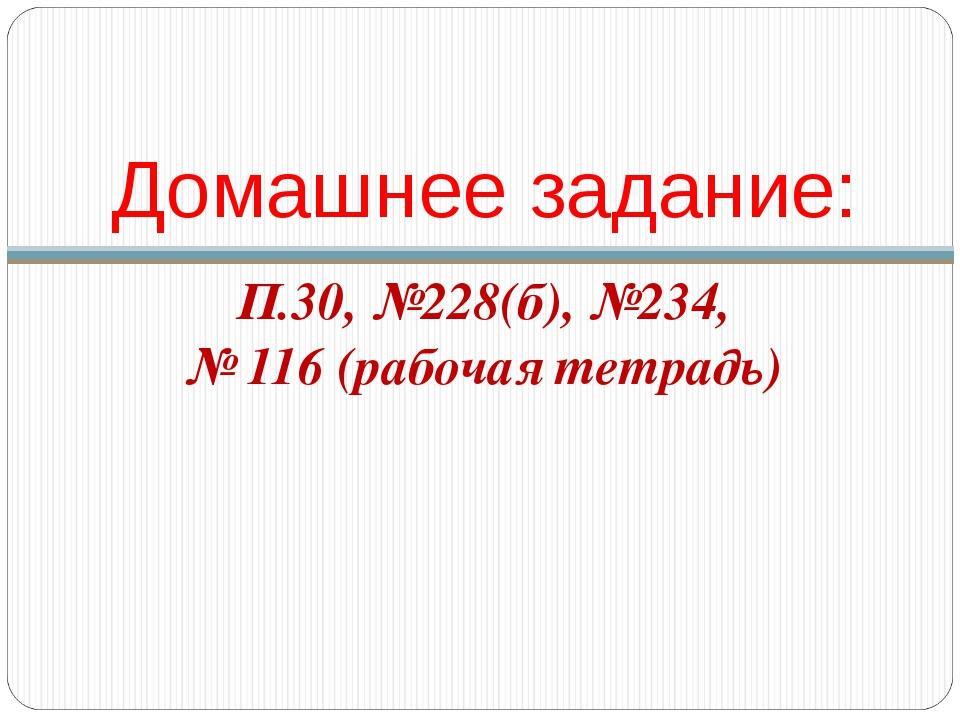 Домашнее задание: П.30, №228(б), №234, № 116 (рабочая тетрадь)