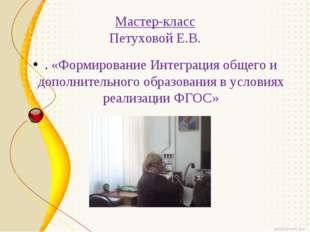 Мастер-класс Петуховой Е.В. . «Формирование Интеграция общего и дополнительн