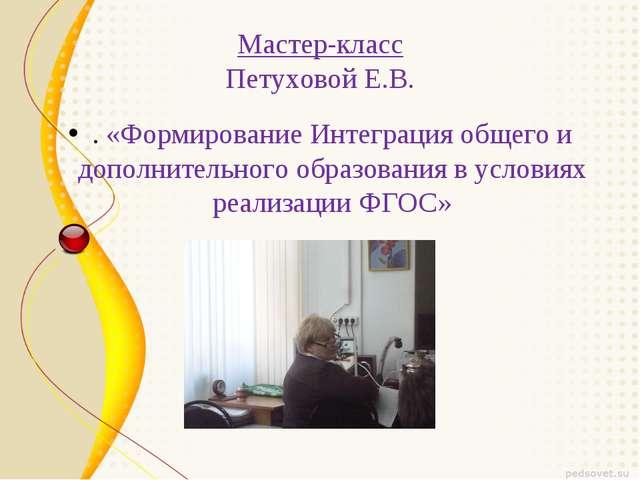 Мастер-класс Петуховой Е.В. . «Формирование Интеграция общего и дополнительн...