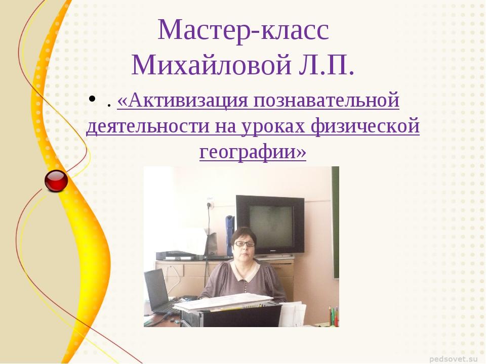 Мастер-класс Михайловой Л.П. . «Активизация познавательной деятельности на ур...