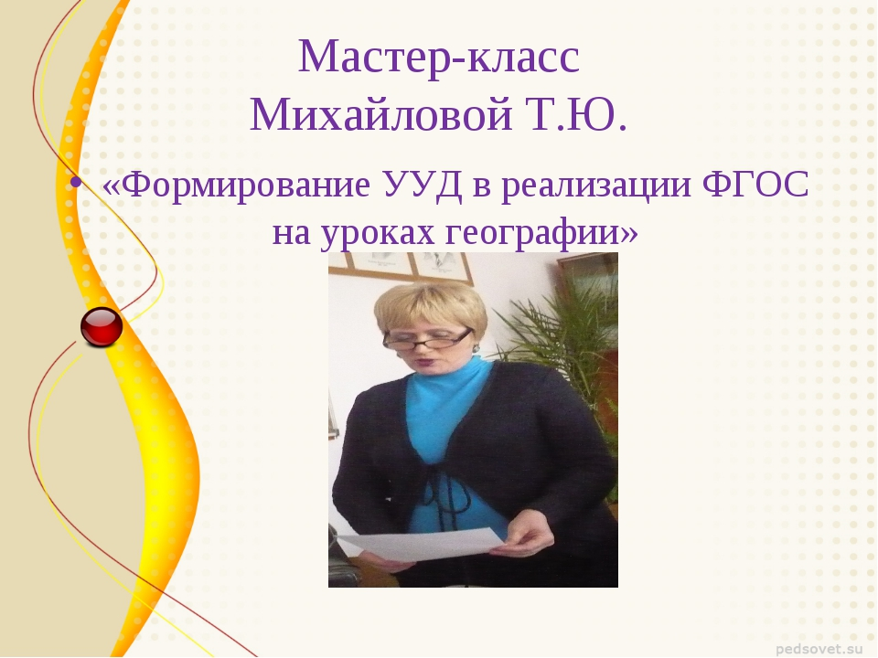 Мастер-класс Михайловой Т.Ю. «Формирование УУД в реализации ФГОС на уроках ге...