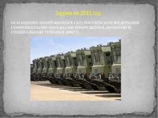 Задачи на 2015 год: ОСНАЩЕНИЕ ВООРУЖЕННЫХ СИЛРОССИЙСКОЙ ФЕДЕРАЦИИ СОВРЕМЕННЫ