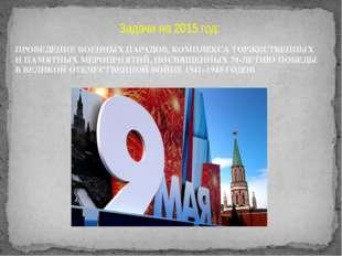 Задачи на 2015 год: ПРОВЕДЕНИЕ ВОЕННЫХ ПАРАДОВ, КОМПЛЕКСА ТОРЖЕСТВЕННЫХ И ПАМ