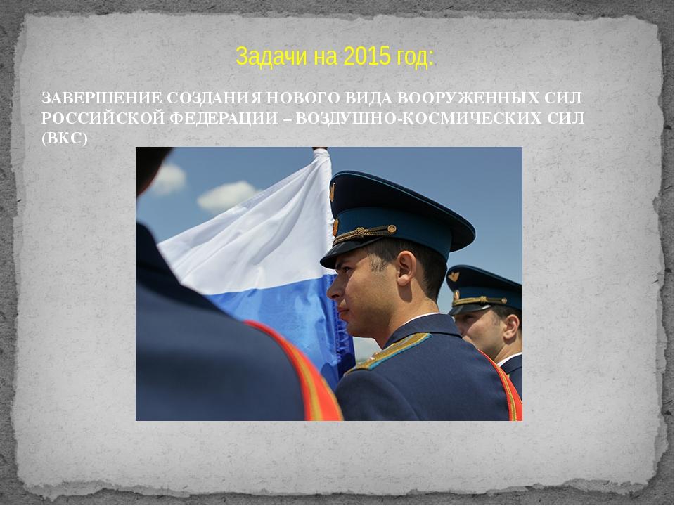 Задачи на 2015 год: ЗАВЕРШЕНИЕ СОЗДАНИЯ НОВОГО ВИДА ВООРУЖЕННЫХ СИЛ РОССИЙСКО...