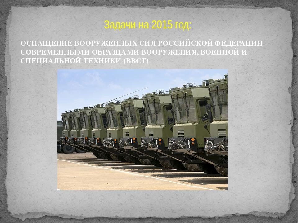 Задачи на 2015 год: ОСНАЩЕНИЕ ВООРУЖЕННЫХ СИЛРОССИЙСКОЙ ФЕДЕРАЦИИ СОВРЕМЕННЫ...