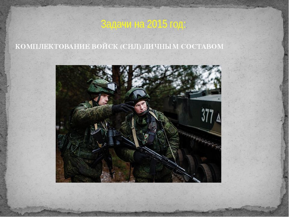 Задачи на 2015 год: КОМПЛЕКТОВАНИЕ ВОЙСК (СИЛ) ЛИЧНЫМ СОСТАВОМ