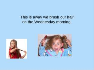 This is away we brush our hair on the Wednesday morning.