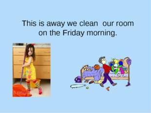 This is away we clean our room on the Friday morning.