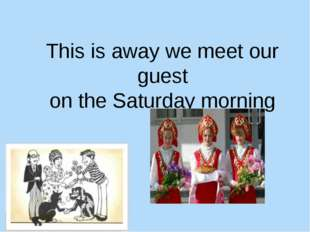This is away we meet our guest on the Saturday morning