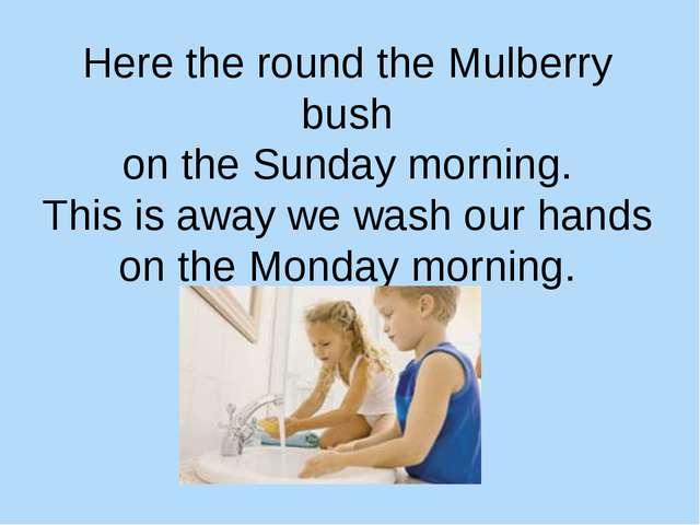 Here the round the Mulberry bush on the Sunday morning. This is away we wash...