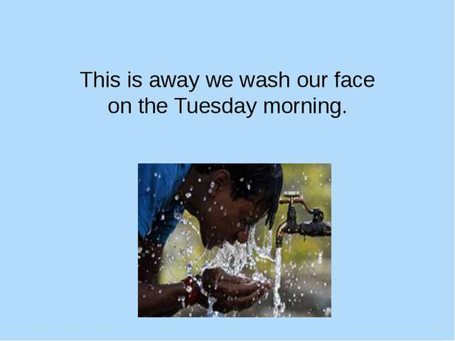 This is away we wash our face on the Tuesday morning.