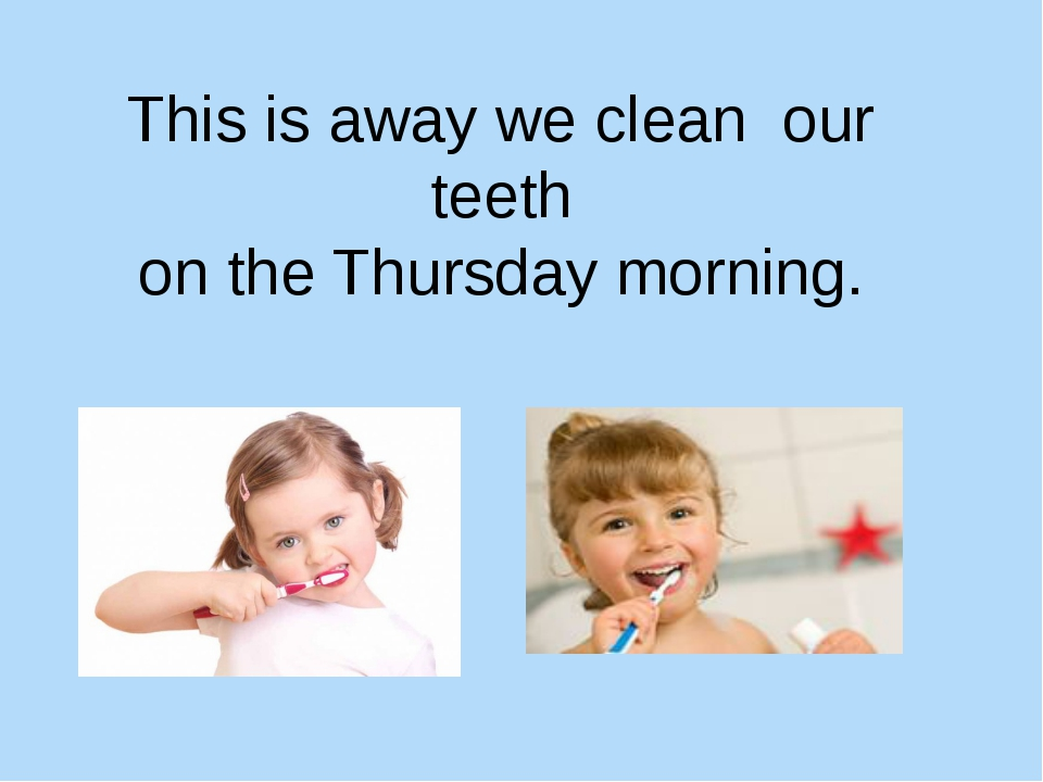 This is away we clean our teeth on the Thursday morning.